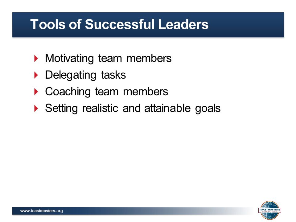 www.toastmasters.org  Motivating team members  Delegating tasks  Coaching team members  Setting realistic and attainable goals Tools of Successful