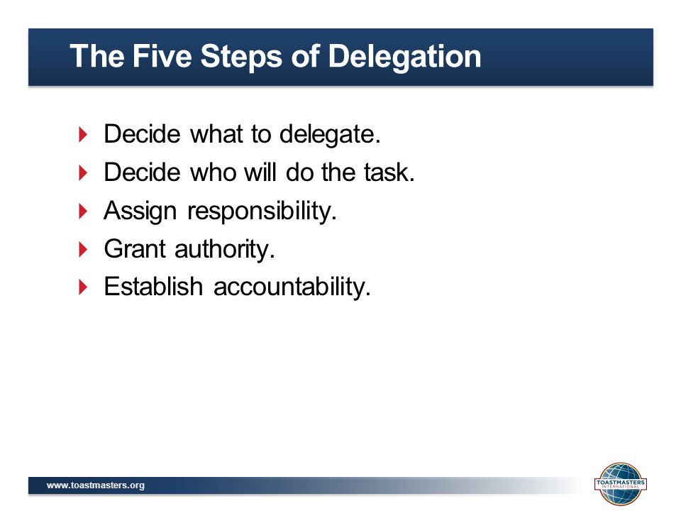 www.toastmasters.org  Decide what to delegate.  Decide who will do the task.  Assign responsibility.  Grant authority.  Establish accountability.