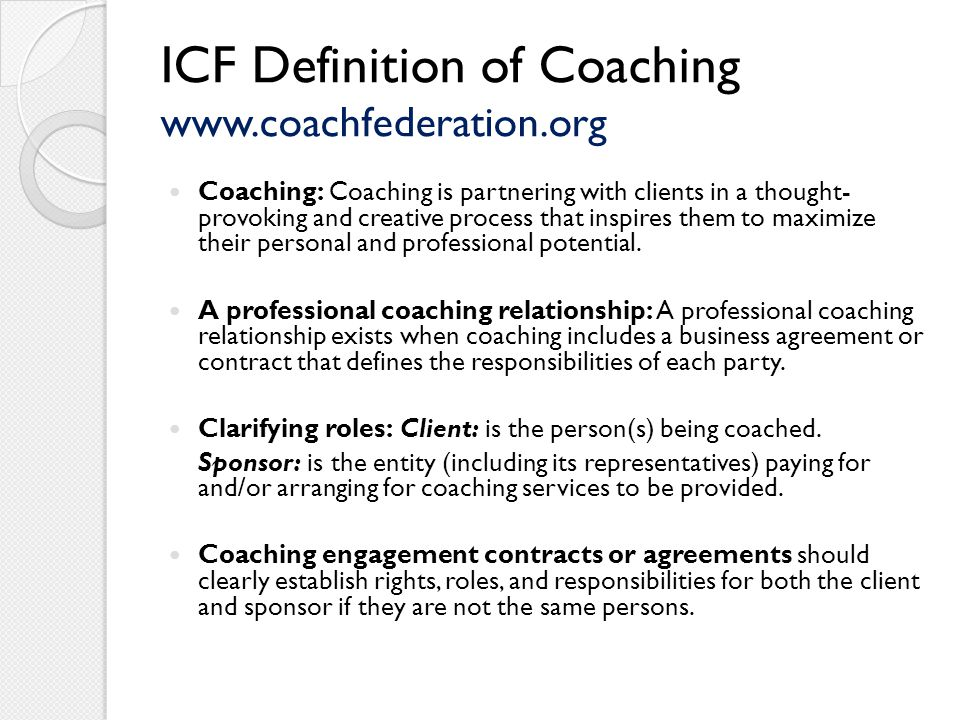 ICF Definition of Coaching www.coachfederation.org Coaching: Coaching is partnering with clients in a thought- provoking and creative process that inspires them to maximize their personal and professional potential.