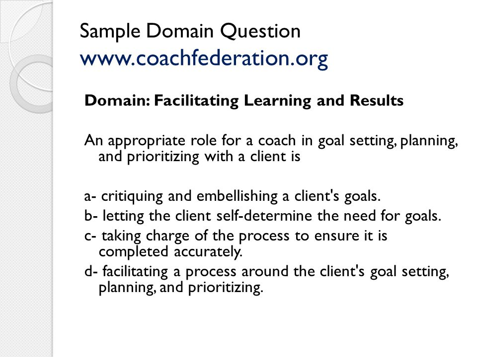 Sample Domain Question www.coachfederation.org Domain: Facilitating Learning and Results An appropriate role for a coach in goal setting, planning, and prioritizing with a client is a- critiquing and embellishing a client s goals.