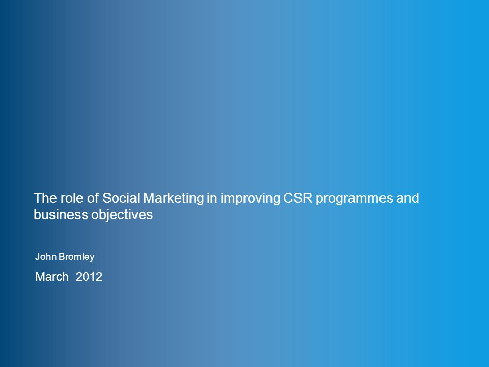 www.thensmc.com The role of Social Marketing in improving CSR programmes and business objectives John Bromley March 2012