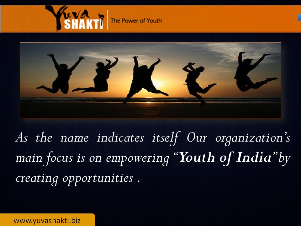 www.yuvashakti.biz As the name indicates itself Our organization's main focus is on empowering Youth of India by creating opportunities.