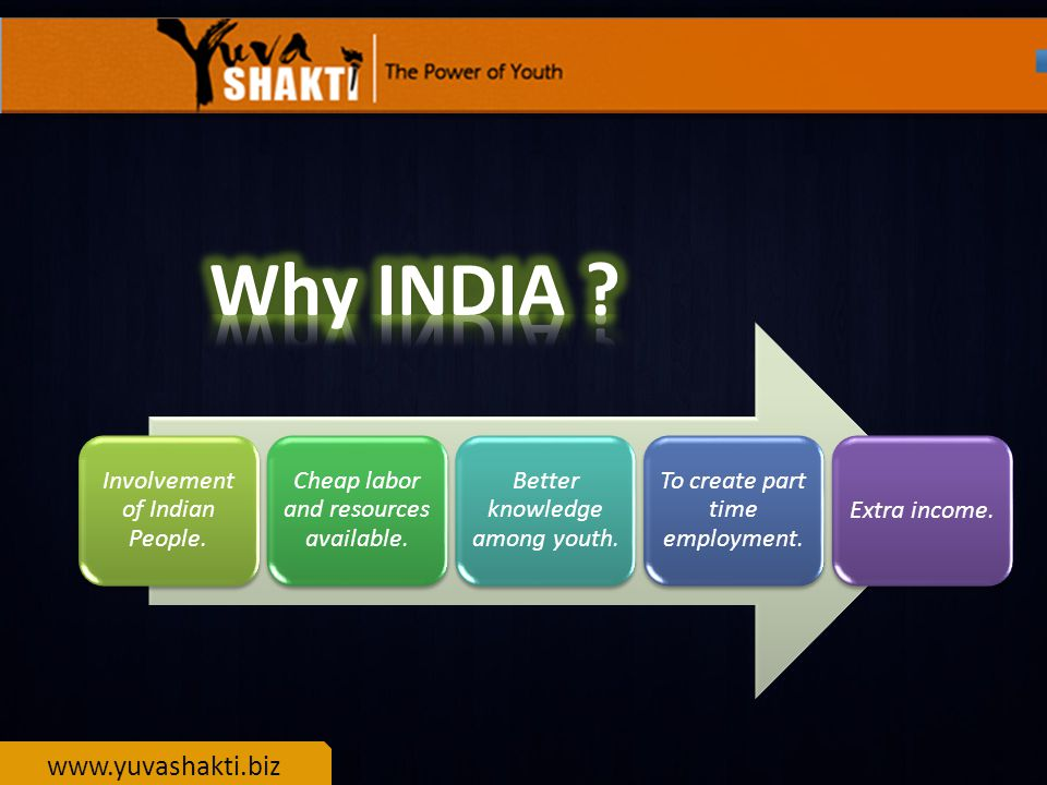 www.yuvashakti.biz Involvement of Indian People. Cheap labor and resources available.