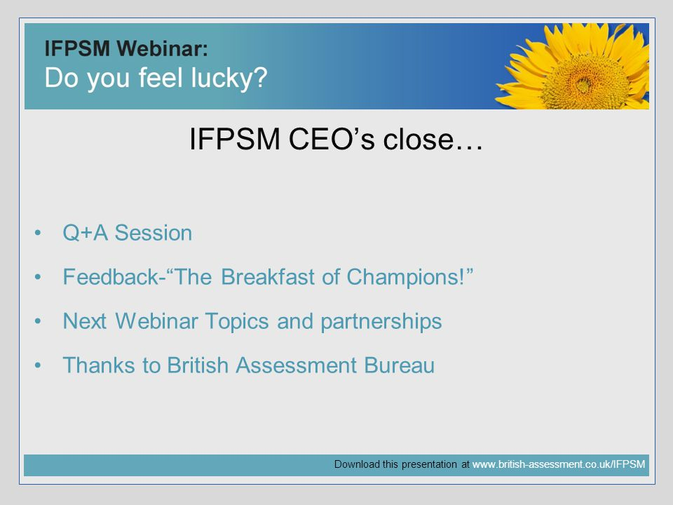 Download this presentation at   IFPSM CEO's close… Q+A Session Feedback- The Breakfast of Champions! Next Webinar Topics and partnerships Thanks to British Assessment Bureau
