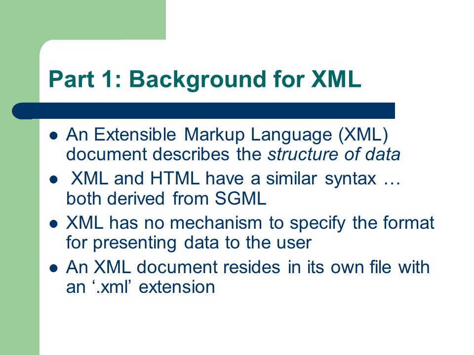 Part 1: Background for XML An Extensible Markup Language (XML) document describes the structure of data XML and HTML have a similar syntax … both deri