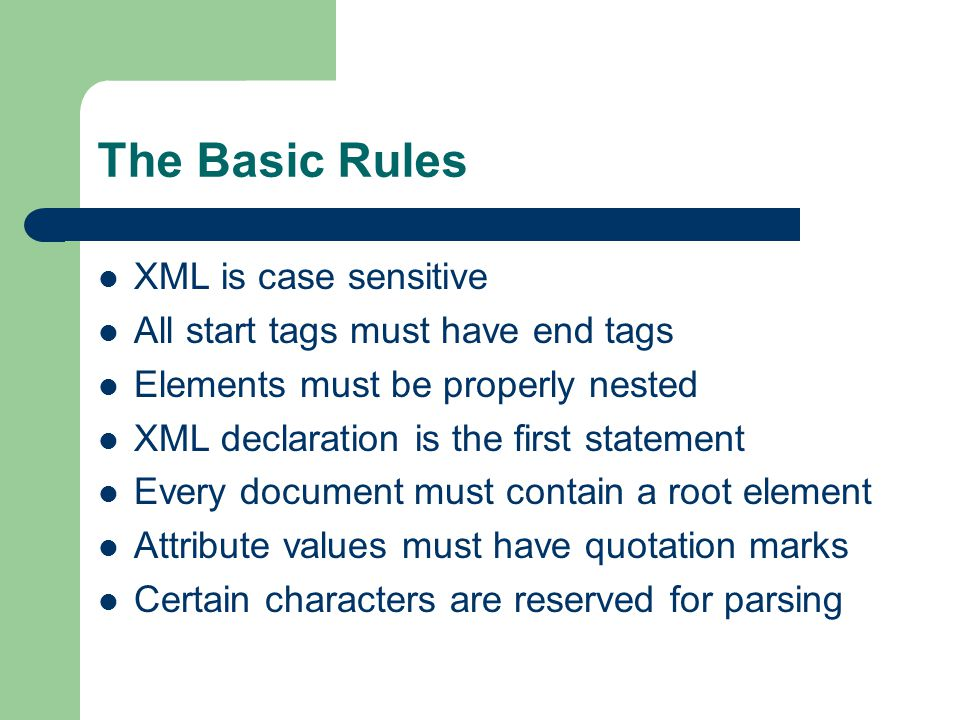 The Basic Rules XML is case sensitive All start tags must have end tags Elements must be properly nested XML declaration is the first statement Every