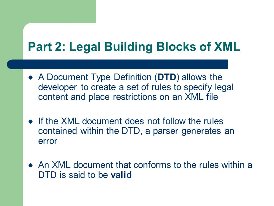 Part 2: Legal Building Blocks of XML A Document Type Definition (DTD) allows the developer to create a set of rules to specify legal content and place