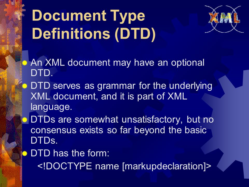 Document Type Definitions (DTD)  An XML document may have an optional DTD.  DTD serves as grammar for the underlying XML document, and it is part of