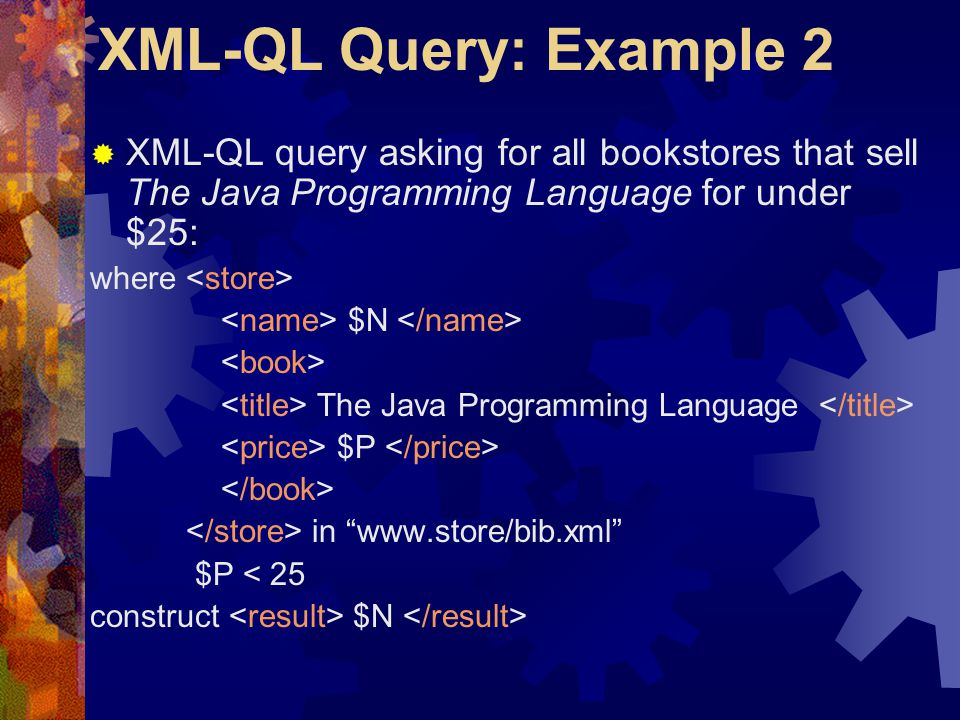 XML-QL Query: Example 2  XML-QL query asking for all bookstores that sell The Java Programming Language for under $25: where $N The Java Programming