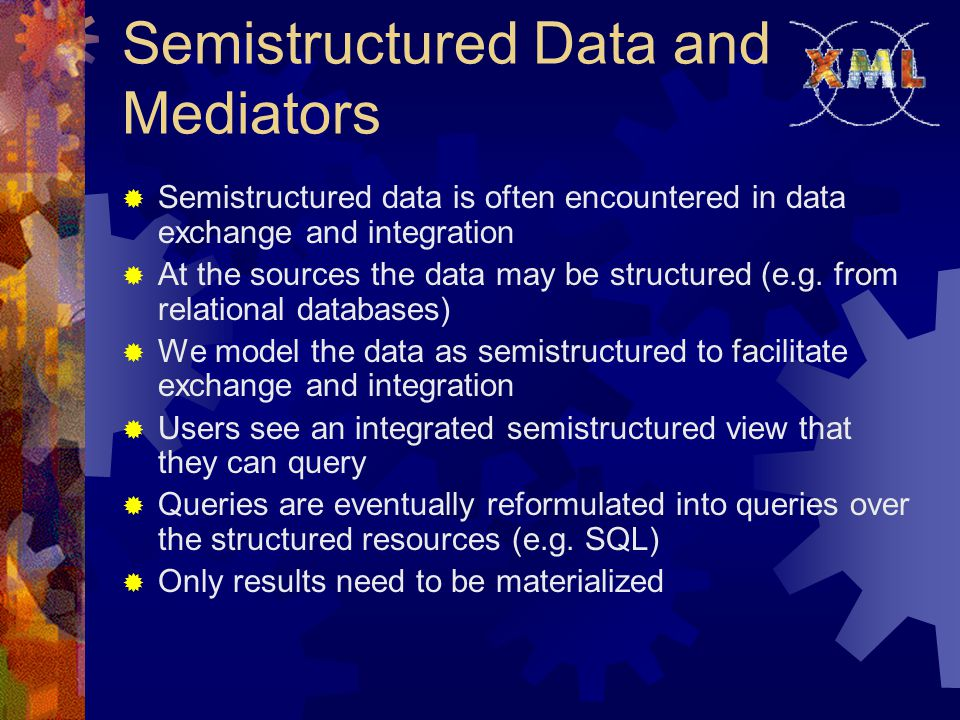 Semistructured Data and Mediators  Semistructured data is often encountered in data exchange and integration  At the sources the data may be structured (e.g.