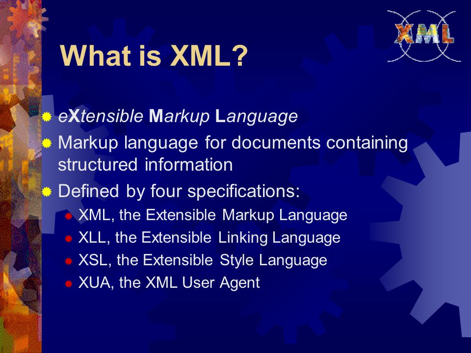 What is XML?  eXtensible Markup Language  Markup language for documents containing structured information  Defined by four specifications:  XML, t