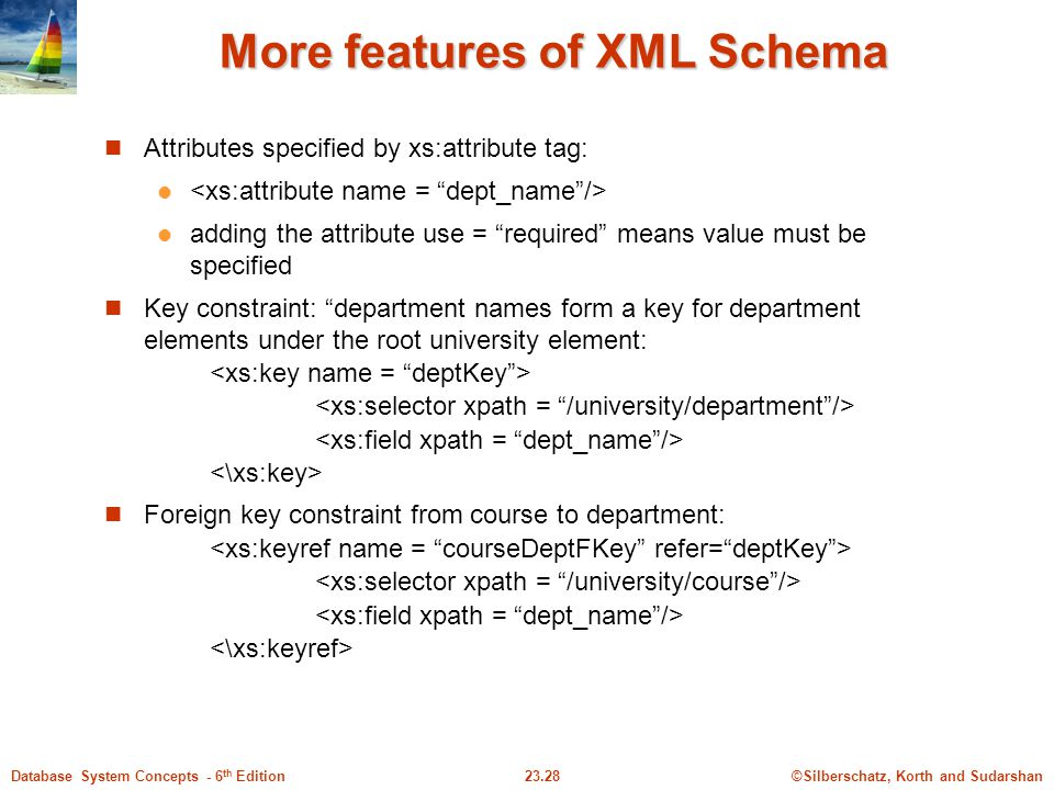 ©Silberschatz, Korth and Sudarshan23.28Database System Concepts - 6 th Edition More features of XML Schema Attributes specified by xs:attribute tag: a