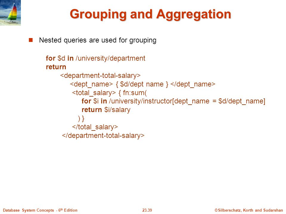 ©Silberschatz, Korth and Sudarshan23.39Database System Concepts - 6 th Edition Grouping and Aggregation Nested queries are used for grouping for $d in