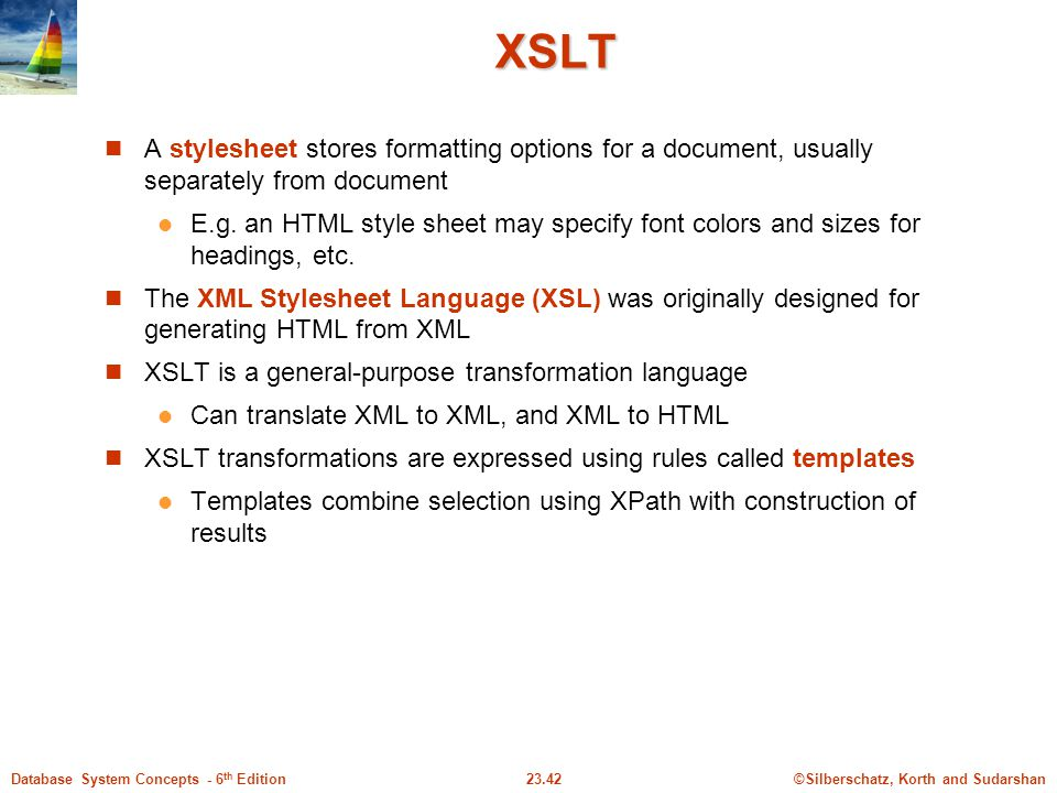©Silberschatz, Korth and Sudarshan23.42Database System Concepts - 6 th Edition XSLT A stylesheet stores formatting options for a document, usually sep