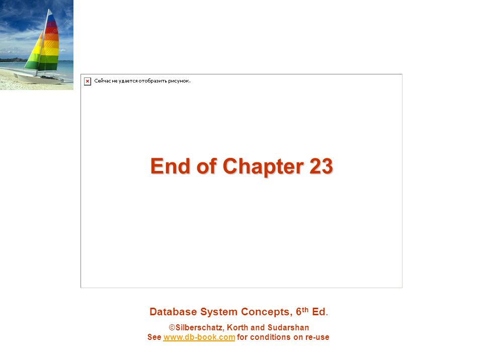Database System Concepts, 6 th Ed. ©Silberschatz, Korth and Sudarshan See www.db-book.com for conditions on re-usewww.db-book.com End of Chapter 23