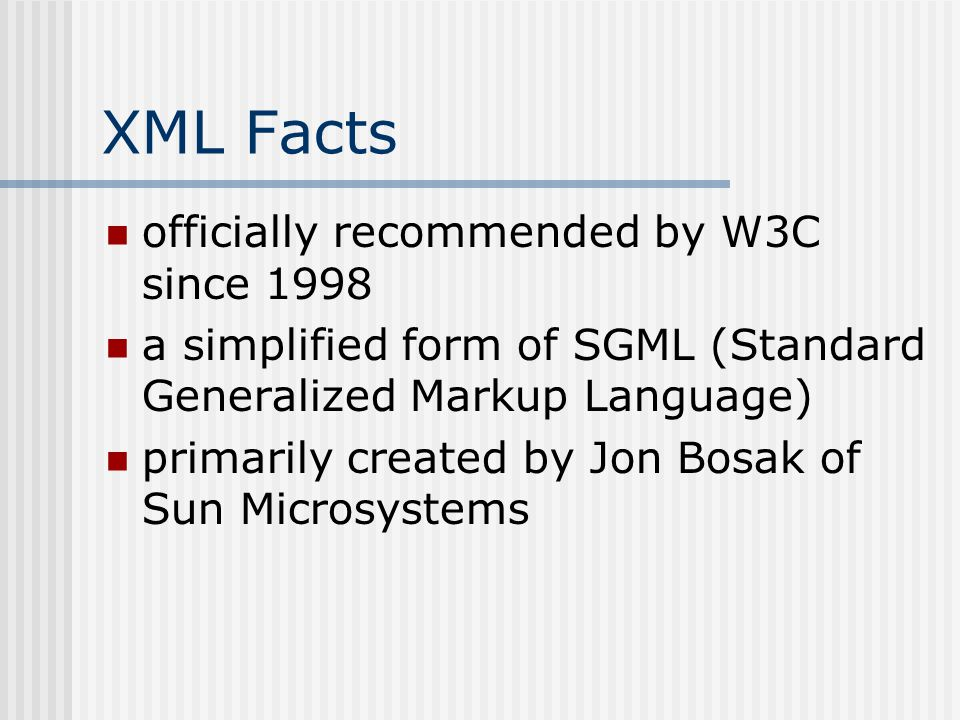 XML Facts officially recommended by W3C since 1998 a simplified form of SGML (Standard Generalized Markup Language) primarily created by Jon Bosak of Sun Microsystems