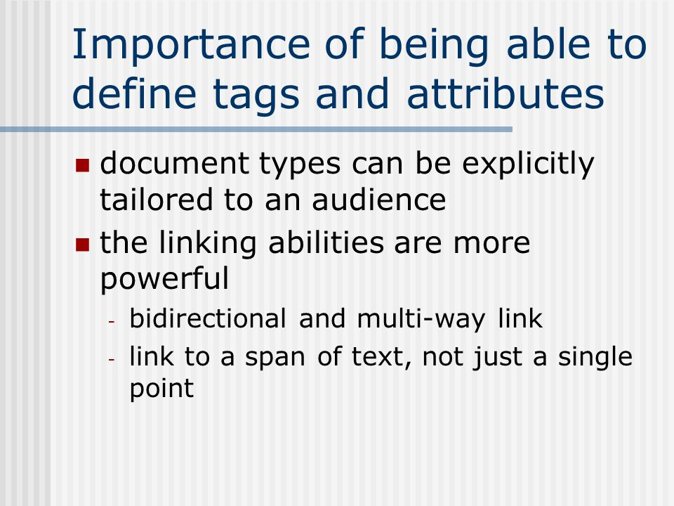 Importance of being able to define tags and attributes document types can be explicitly tailored to an audience the linking abilities are more powerful - bidirectional and multi-way link - link to a span of text, not just a single point