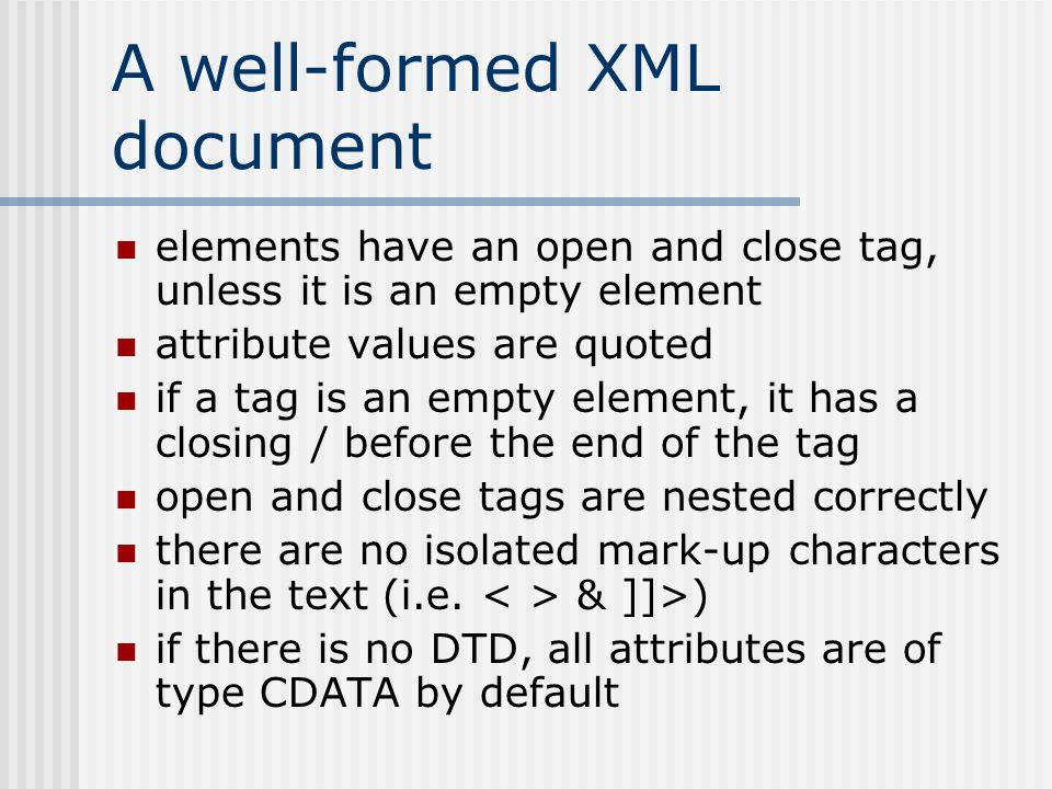 A well-formed XML document elements have an open and close tag, unless it is an empty element attribute values are quoted if a tag is an empty element, it has a closing / before the end of the tag open and close tags are nested correctly there are no isolated mark-up characters in the text (i.e.