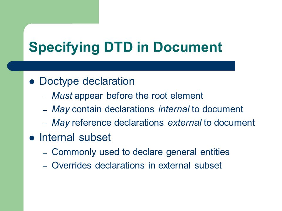 Specifying DTD in Document Doctype declaration – Must appear before the root element – May contain declarations internal to document – May reference declarations external to document Internal subset – Commonly used to declare general entities – Overrides declarations in external subset