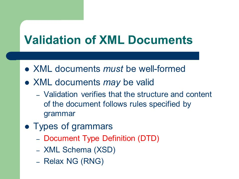 Validation of XML Documents XML documents must be well-formed XML documents may be valid – Validation verifies that the structure and content of the document follows rules specified by grammar Types of grammars – Document Type Definition (DTD) – XML Schema (XSD) – Relax NG (RNG)