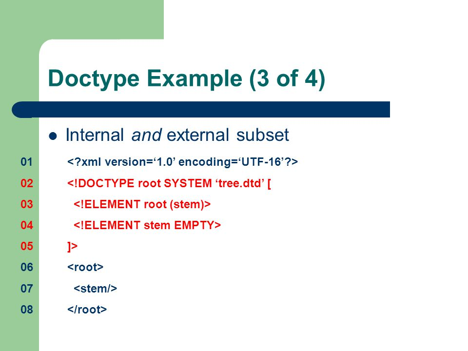 Doctype Example (3 of 4) Internal and external subset <!DOCTYPE root SYSTEM 'tree.dtd' [ ]>