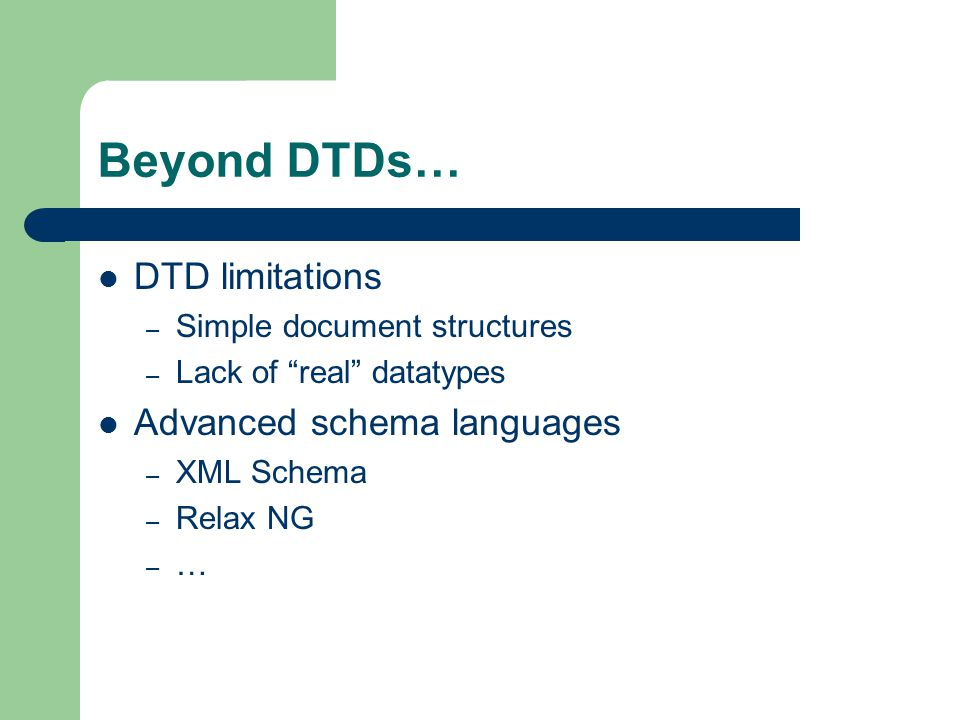 Beyond DTDs… DTD limitations – Simple document structures – Lack of real datatypes Advanced schema languages – XML Schema – Relax NG – …