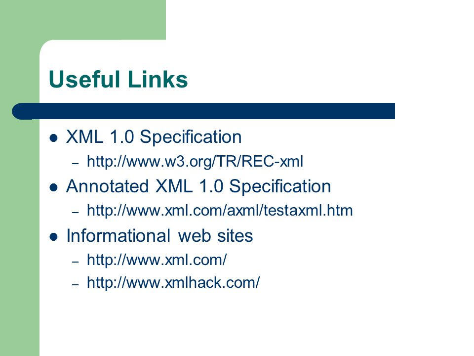 Useful Links XML 1.0 Specification –   Annotated XML 1.0 Specification –   Informational web sites –   –