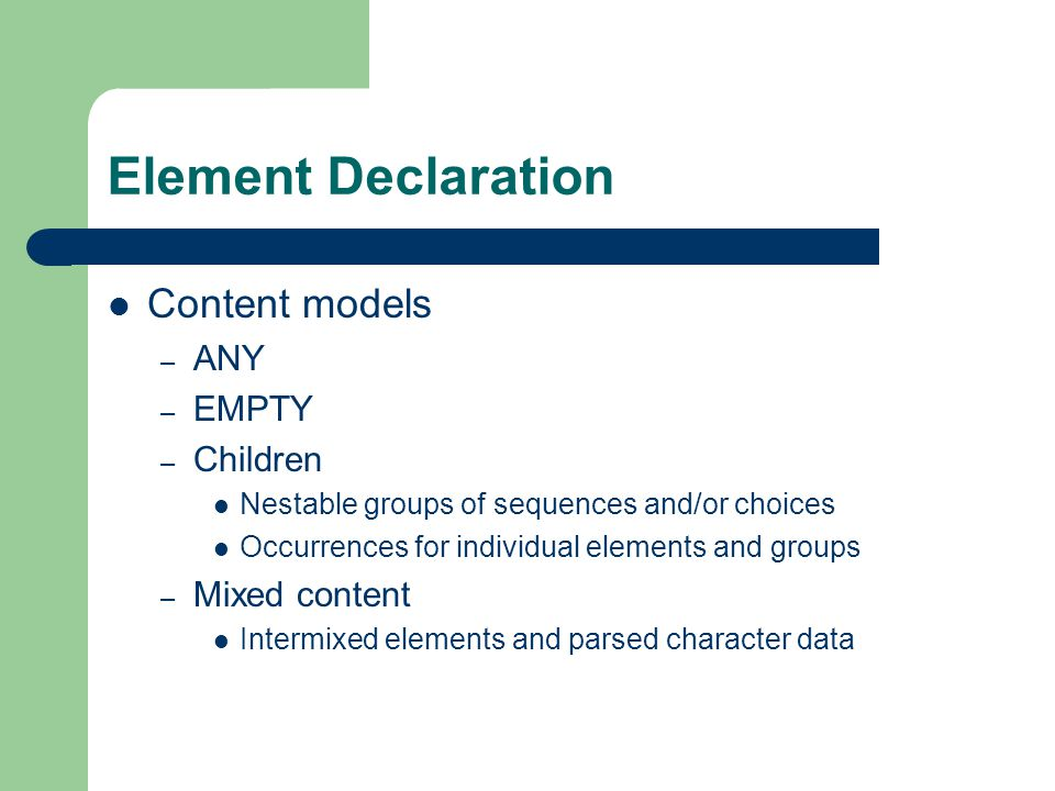 Element Declaration Content models – ANY – EMPTY – Children Nestable groups of sequences and/or choices Occurrences for individual elements and groups – Mixed content Intermixed elements and parsed character data