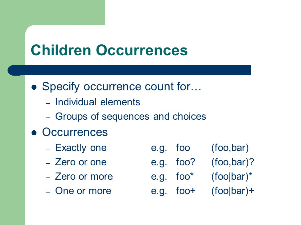 Children Occurrences Specify occurrence count for… – Individual elements – Groups of sequences and choices Occurrences – Exactly onee.g.