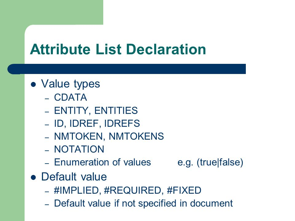 Attribute List Declaration Value types – CDATA – ENTITY, ENTITIES – ID, IDREF, IDREFS – NMTOKEN, NMTOKENS – NOTATION – Enumeration of valuese.g.