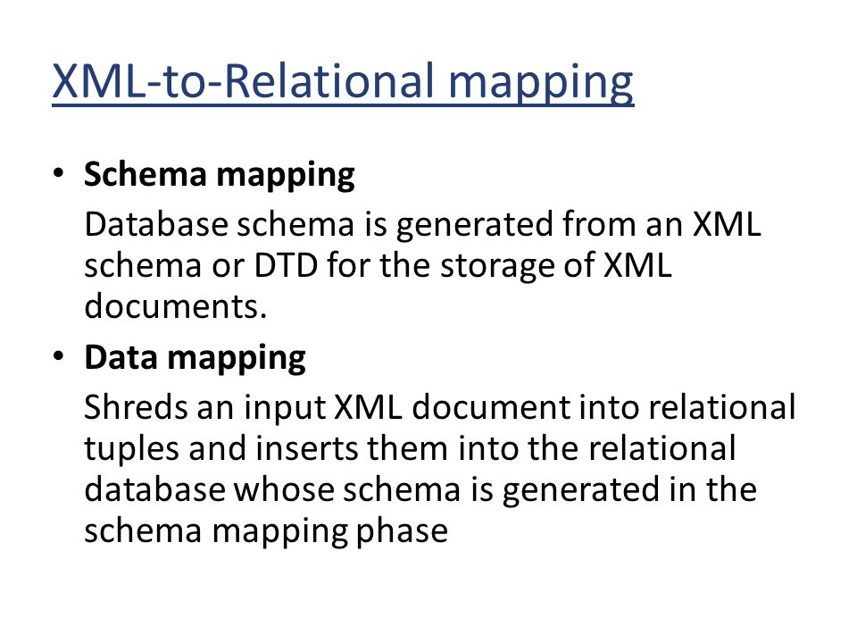 XML-to-Relational mapping Schema mapping Database schema is generated from an XML schema or DTD for the storage of XML documents. Data mapping Shreds