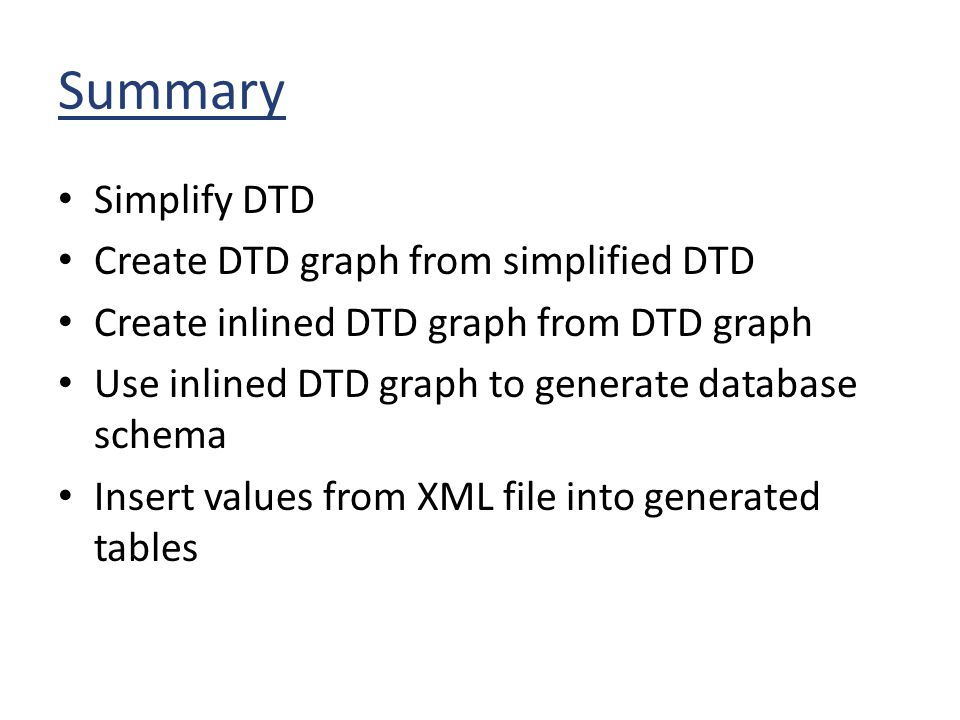 Summary Simplify DTD Create DTD graph from simplified DTD Create inlined DTD graph from DTD graph Use inlined DTD graph to generate database schema In