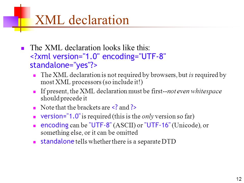 12 XML declaration The XML declaration looks like this: The XML declaration is not required by browsers, but is required by most XML processors (so include it!) If present, the XML declaration must be first--not even whitespace should precede it Note that the brackets are version= 1.0 is required (this is the only version so far) encoding can be UTF-8 (ASCII) or UTF-16 (Unicode), or something else, or it can be omitted standalone tells whether there is a separate DTD