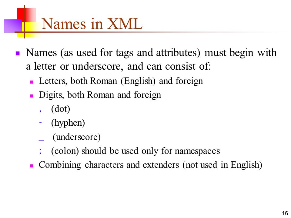 16 Names in XML Names (as used for tags and attributes) must begin with a letter or underscore, and can consist of: Letters, both Roman (English) and foreign Digits, both Roman and foreign.