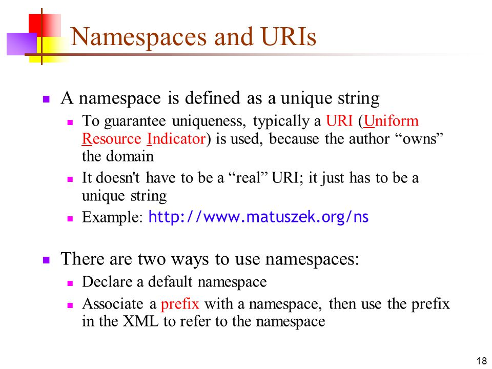 18 Namespaces and URIs A namespace is defined as a unique string To guarantee uniqueness, typically a URI (Uniform Resource Indicator) is used, because the author owns the domain It doesn t have to be a real URI; it just has to be a unique string Example: http://www.matuszek.org/ns There are two ways to use namespaces: Declare a default namespace Associate a prefix with a namespace, then use the prefix in the XML to refer to the namespace