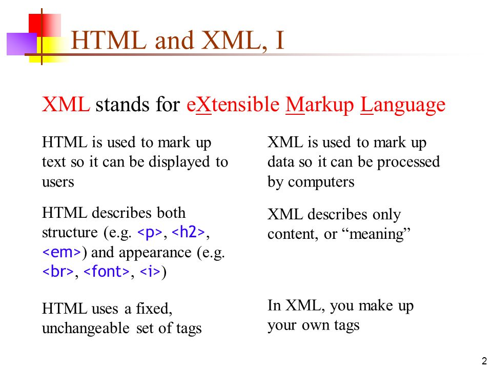 2 HTML and XML, I XML stands for eXtensible Markup Language HTML is used to mark up text so it can be displayed to users XML is used to mark up data so it can be processed by computers HTML describes both structure (e.g.,, ) and appearance (e.g.,, ) XML describes only content, or meaning HTML uses a fixed, unchangeable set of tags In XML, you make up your own tags