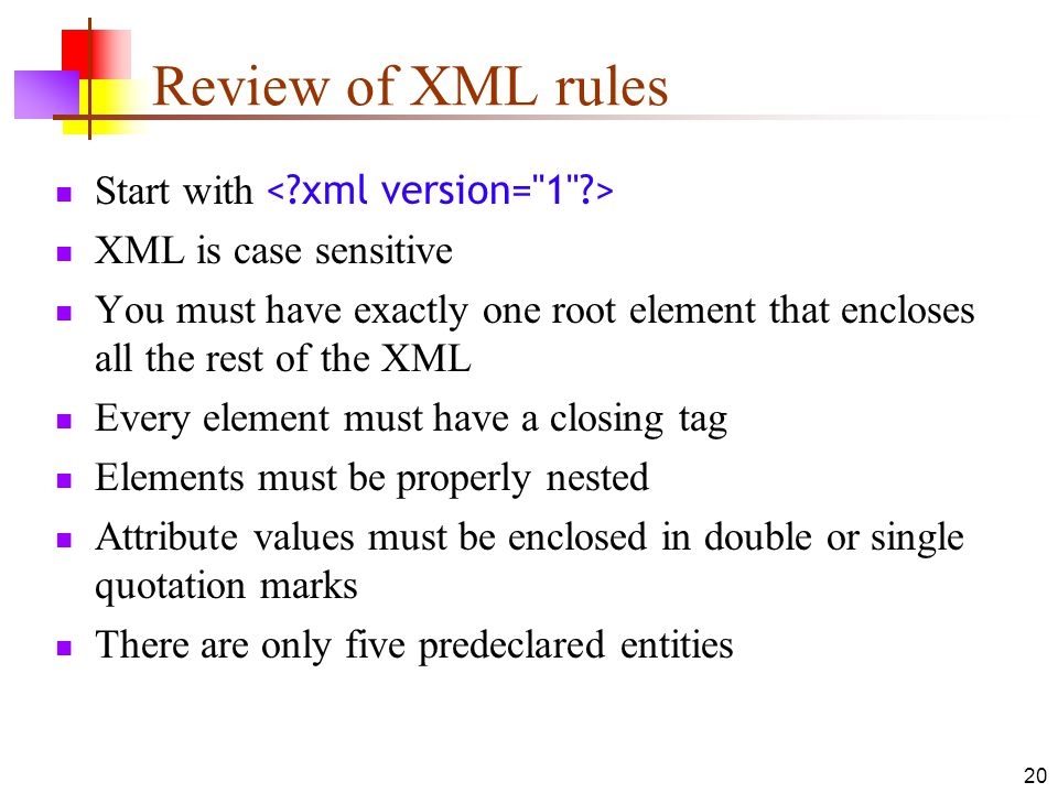 20 Review of XML rules Start with XML is case sensitive You must have exactly one root element that encloses all the rest of the XML Every element must have a closing tag Elements must be properly nested Attribute values must be enclosed in double or single quotation marks There are only five predeclared entities