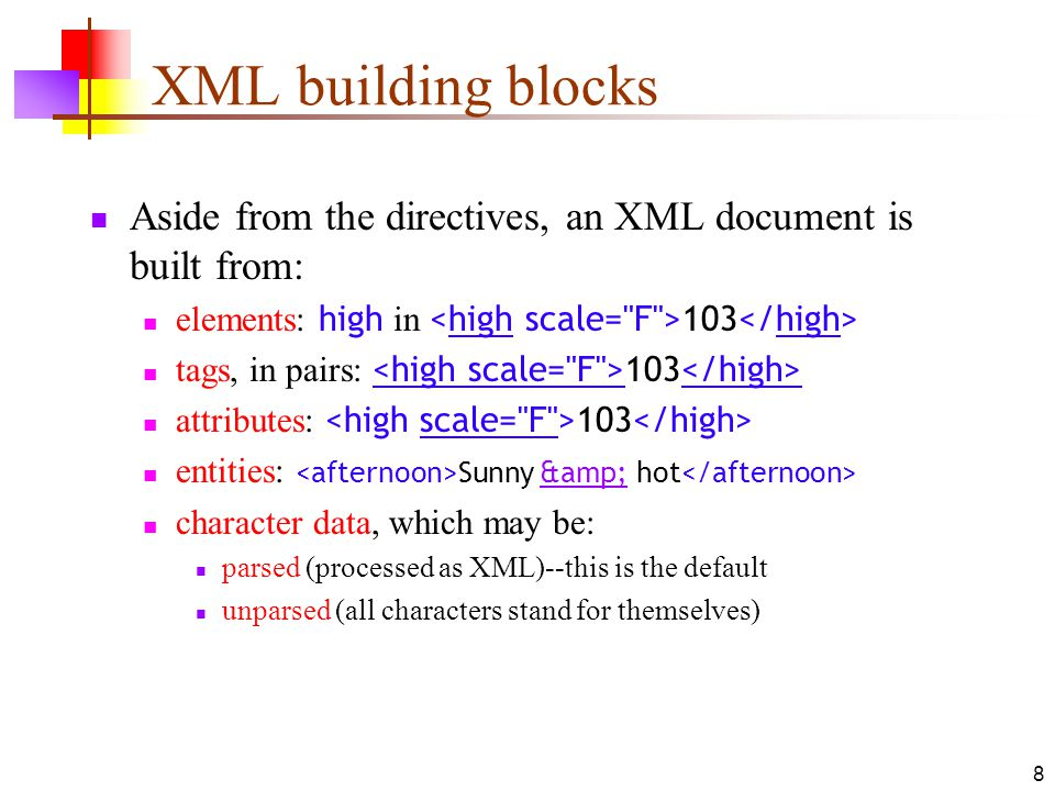 8 XML building blocks Aside from the directives, an XML document is built from: elements: high in 103 tags, in pairs: 103 attributes: 103 entities: Sunny & hot character data, which may be: parsed (processed as XML)--this is the default unparsed (all characters stand for themselves)