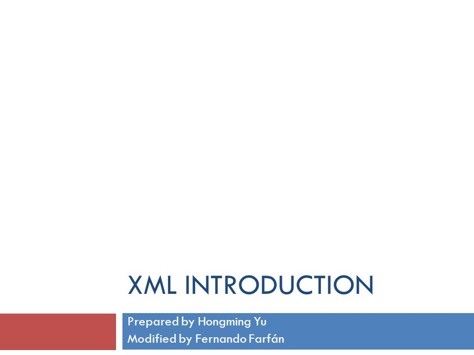 XML INTRODUCTION Prepared by Hongming Yu Modified by Fernando Farfán