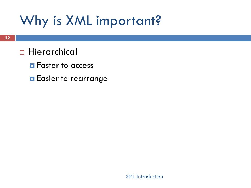Why is XML important?  Hierarchical  Faster to access  Easier to rearrange 12 XML Introduction