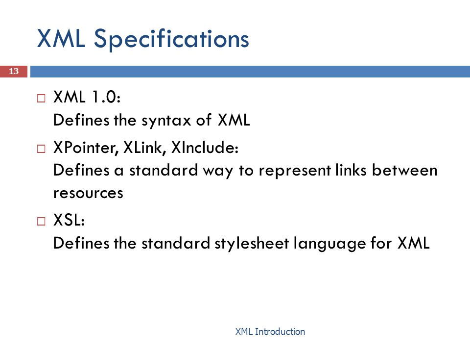 XML Specifications  XML 1.0: Defines the syntax of XML  XPointer, XLink, XInclude: Defines a standard way to represent links between resources  XSL: Defines the standard stylesheet language for XML 13 XML Introduction