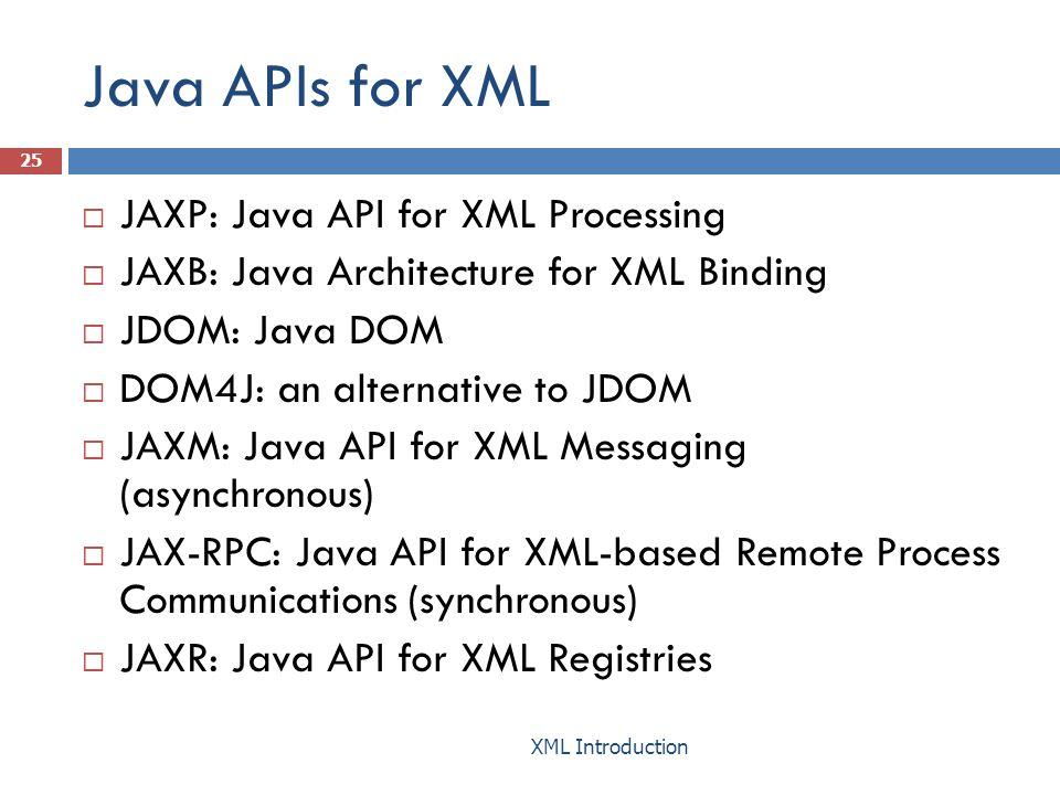 Java APIs for XML  JAXP: Java API for XML Processing  JAXB: Java Architecture for XML Binding  JDOM: Java DOM  DOM4J: an alternative to JDOM  JAXM: Java API for XML Messaging (asynchronous)  JAX-RPC: Java API for XML-based Remote Process Communications (synchronous)  JAXR: Java API for XML Registries 25 XML Introduction
