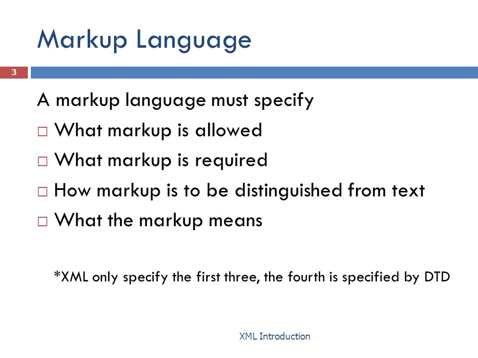 Markup Language A markup language must specify  What markup is allowed  What markup is required  How markup is to be distinguished from text  What the markup means *XML only specify the first three, the fourth is specified by DTD 3 XML Introduction