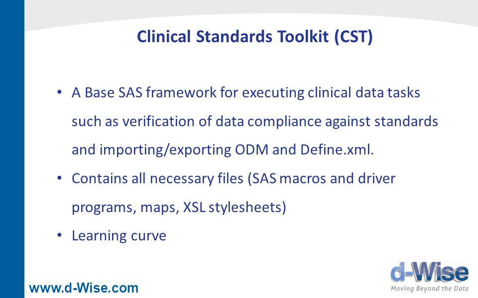 www.d-Wise.com Clinical Standards Toolkit (CST) A Base SAS framework for executing clinical data tasks such as verification of data compliance against standards and importing/exporting ODM and Define.xml.