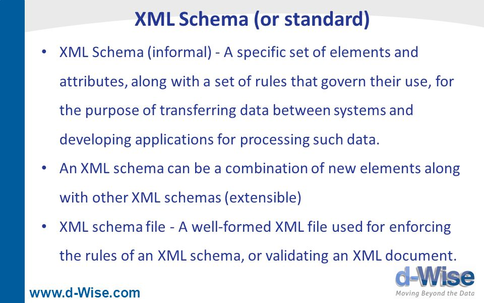www.d-Wise.com XML Schema (or standard) XML Schema (informal) - A specific set of elements and attributes, along with a set of rules that govern their use, for the purpose of transferring data between systems and developing applications for processing such data.