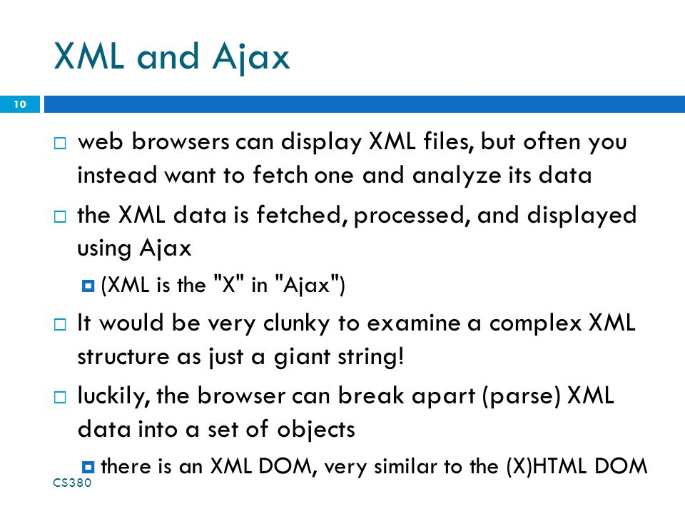 XML and Ajax  web browsers can display XML files, but often you instead want to fetch one and analyze its data  the XML data is fetched, processed,
