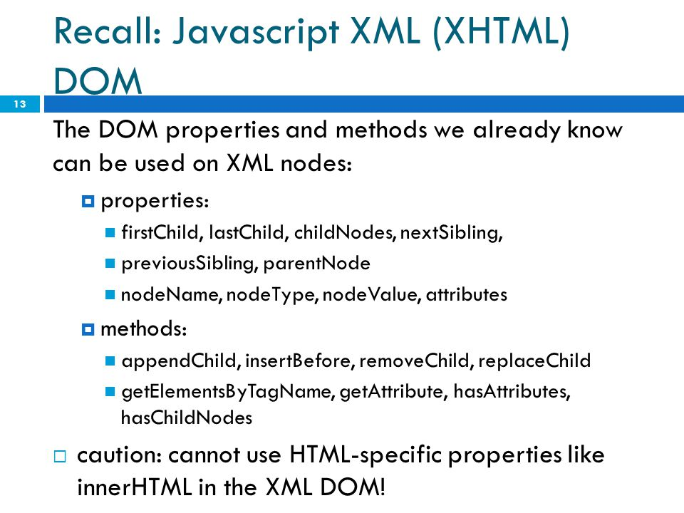 Recall: Javascript XML (XHTML) DOM The DOM properties and methods we already know can be used on XML nodes:  properties: firstChild, lastChild, child