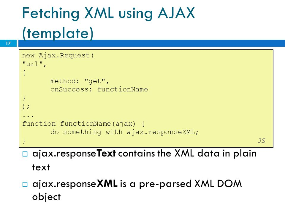 Fetching XML using AJAX (template)  ajax.responseText contains the XML data in plain text  ajax.responseXML is a pre-parsed XML DOM object 17 new Aj