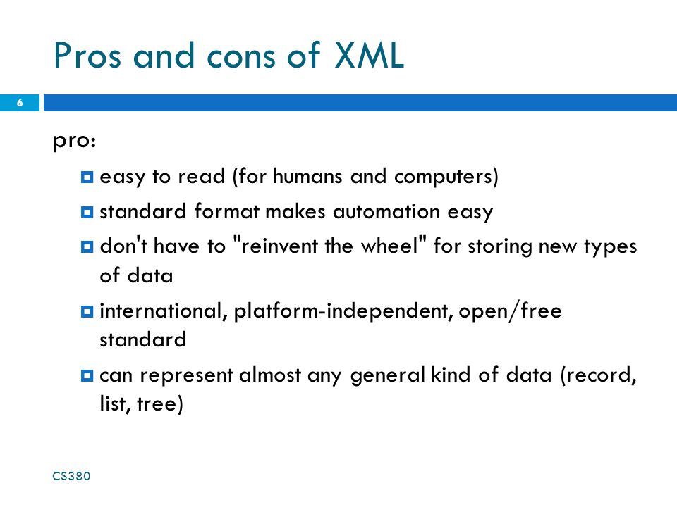 Pros and cons of XML con:  bulky syntax/structure makes files large; can decrease performance example: quadratic formula in MathML  can be hard to shoehorn data into a good XML format CS380 7