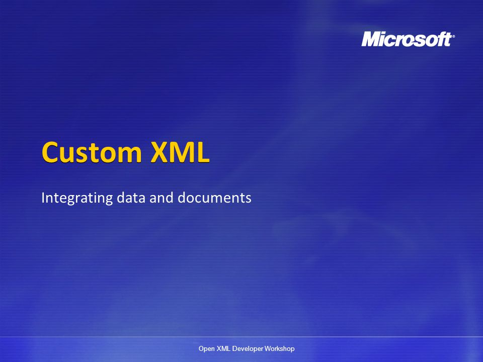 Open XML Developer Workshop Macros and custom XML Office 2007 has strong object-model support for custom XML parts VBA macros can be used to enable additional types of data binding beyond built-in capabilities DEMO